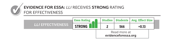 Evidence for ESSA: LLI receives strong rating for effectiveness. 2 Studies, 566 students, average effect size +0.13. Read more at evidenceforessa.org.