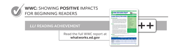 WWC: Showing Positive Impacts For Beginning Reading. LLI Reading Achievement ++. Read full WWC report at whatworks.ed.gov.